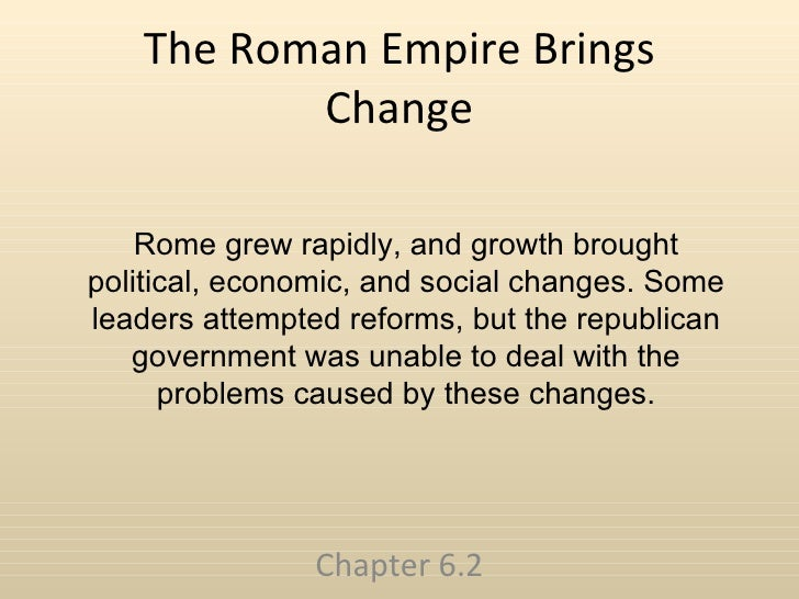 The Roman Empire Brings Change Chapter 6.2 Rome grew rapidly, and growth brought political, economic, and social changes. ...