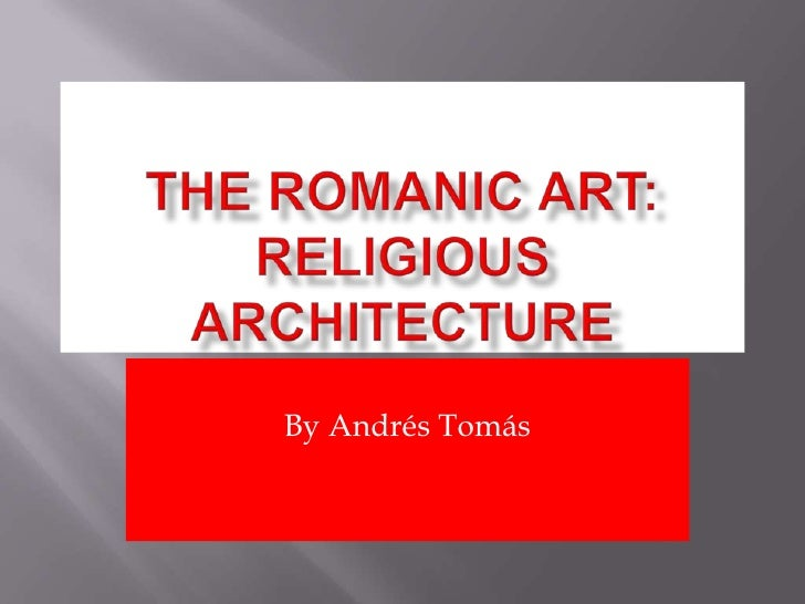 Theromanic art: Religiousarchitecture<br />By Andrés Tomás<br />
