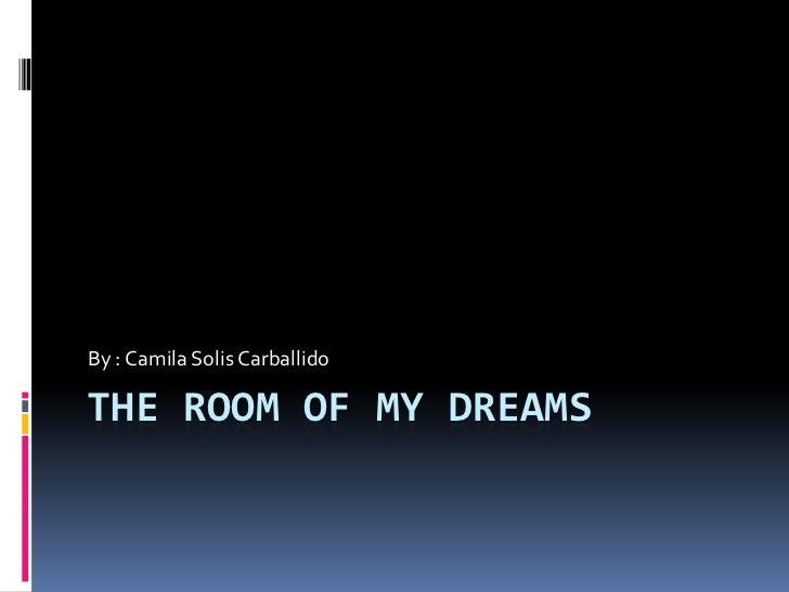 THE ROOM OF MY DREAMS<br />By : Camila Solis Carballido<br />