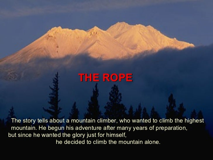 THE ROPE  The story tells about a mountain climber, who wanted to climb the highest mountain. He begun his adventure after...