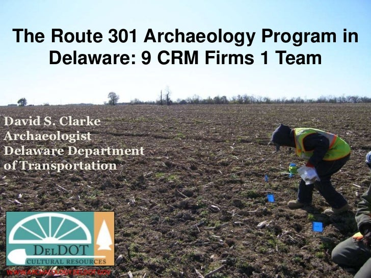 The Route 301 Archaeology Program in     Delaware: 9 CRM Firms 1 TeamDavid S. ClarkeArchaeologistDelaware Departmentof Tra...