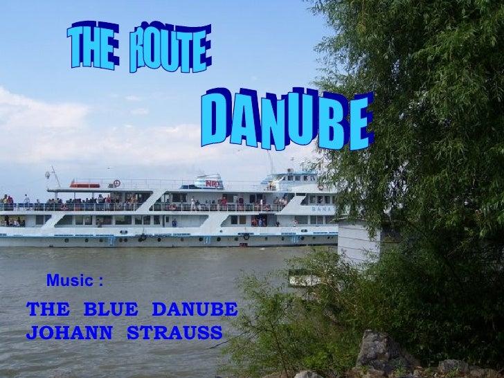 THE  ROUTE D A N U B E THE  BLUE  DANUBE JOHANN  STRAUSS Music :