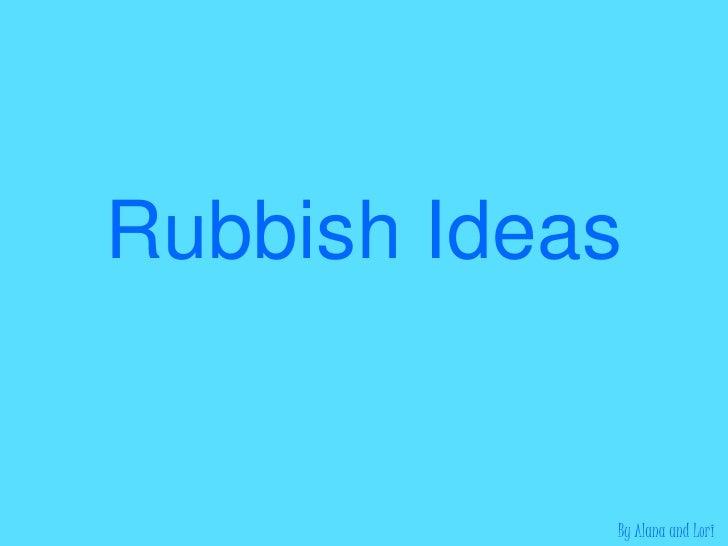 Rubbish Ideas<br />By Alana and Lori<br />