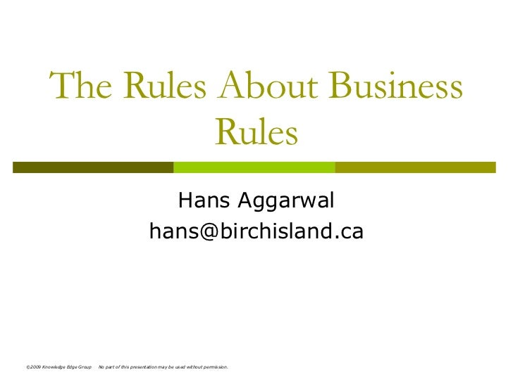 The Rules About Business Rules Hans Aggarwal [email_address] ©2009 Knowledge Edge Group  No part of this presentation may ...