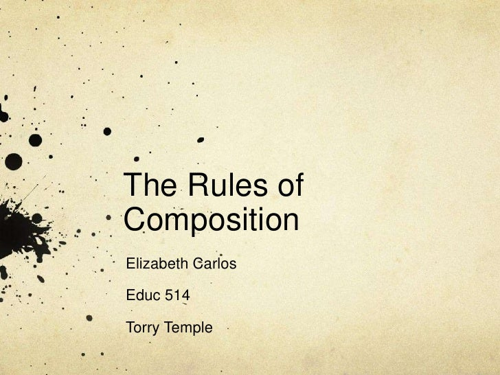 The Rules of Composition<br />Elizabeth Carlos<br />Educ 514<br />Torry Temple<br />