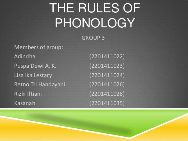 THE RULES OF PHONOLOGY GROUP 3 Members of group: Adindha (2201411022) Puspa Dewi A. K. (2201411023) Lisa Ika Lestary (2201...