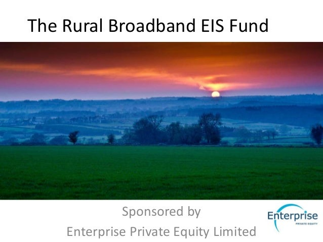 The Rural Broadband EIS Fund             Sponsored by    Enterprise Private Equity Limited