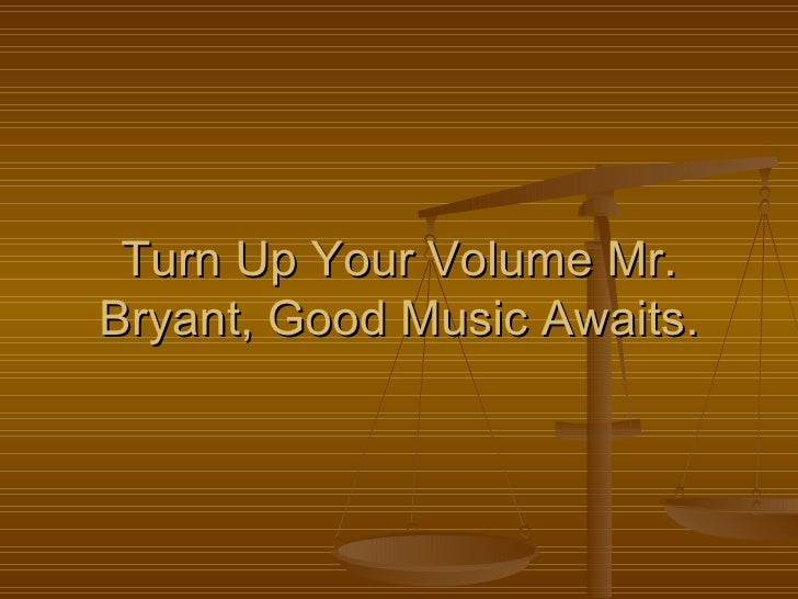Turn Up Your Volume Mr. Bryant, Good Music Awaits.