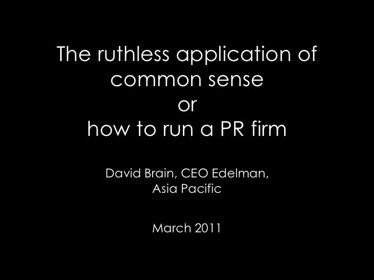 The ruthless application of common senseorhow to run a PR firmDavid Brain, CEO Edelman,Asia PacificMarch 2011<br />