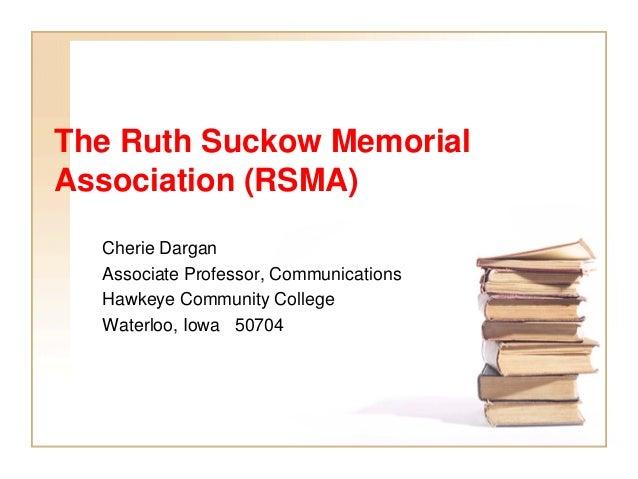 The Ruth Suckow Memorial Association (RSMA) Cherie Dargan Associate Professor, Communications Hawkeye Community College Wa...