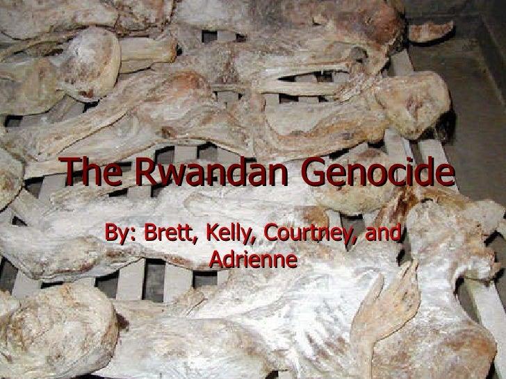 The Rwandan Genocide By: Brett, Kelly, Courtney, and Adrienne