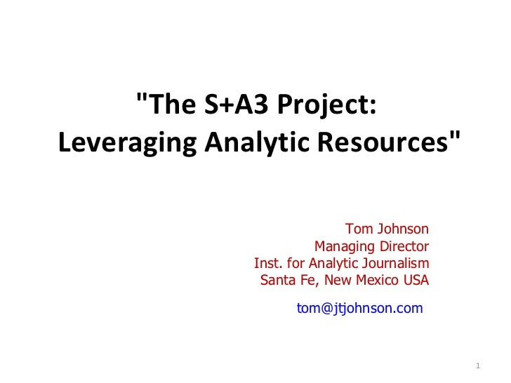 """""""The S+A3 Project:  Leveraging Analytic Resources"""" Tom Johnson Managing Director Inst. for Analytic Journalism S..."""