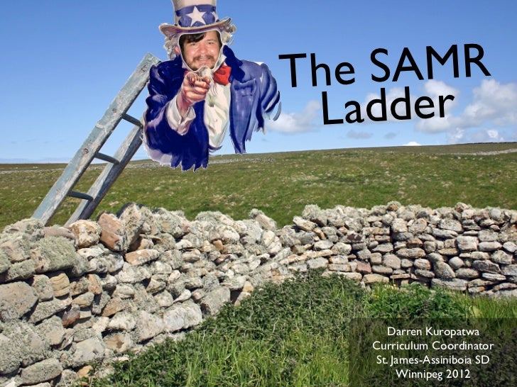 The SAMR Ladder     Darren Kuropatwa   Curriculum Coordinator   St. James-Assiniboia SD        Winnipeg 2012