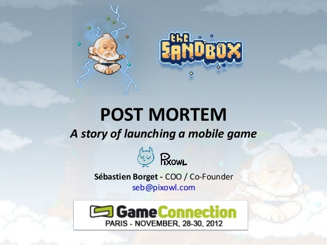 POST MORTEMA story of launching a mobile game    Sébastien Borget - COO / Co-Founder              seb@pixowl.com