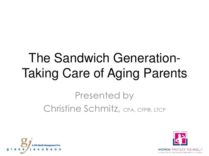 The Sandwich Generation-Taking Care of Aging Parents           Presented by   Christine Schmitz, CPA, CFP®, LTCP
