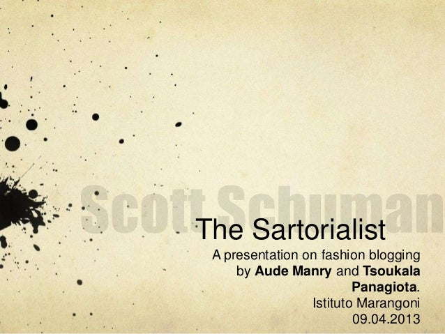 The Sartorialist A presentation on fashion blogging by Aude Manry and Tsoukala Panagiota. Istituto Marangoni 09.04.2013