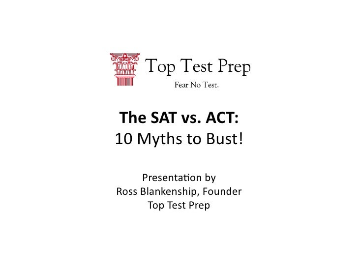 The	   SAT	   vs.	   ACT:	   	    10	   Myths	   to	   Bust!	             Presenta2on	   by	    Ross	   Blankenship,	   Fo...