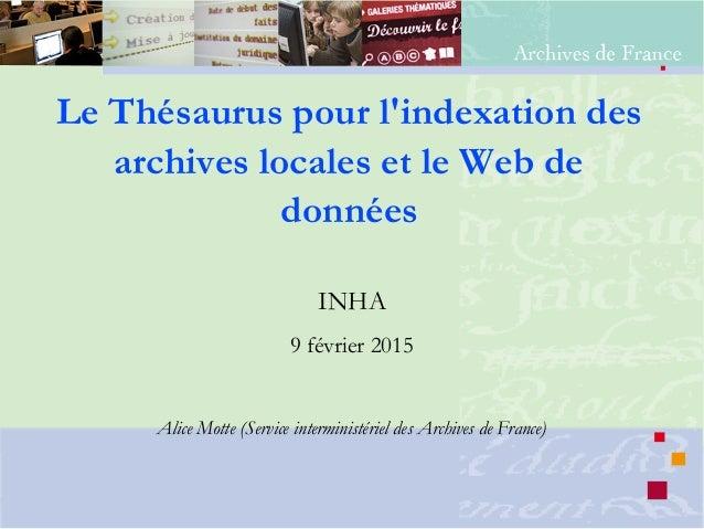 Le Thésaurus pour l'indexation des archives locales et le Web de données INHA 9 février 2015 Alice Motte (Service intermin...
