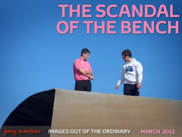 THE SCANDAL                    OF THE BENCH!    gary marlowe   IMAGES OUT OF THE ORDINARY   APRIL 2011