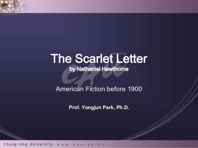 The Scarlet Letter by Nathaniel Hawthorne  American Fiction before 1900 Prof. Yongjun Park, Ph.D.