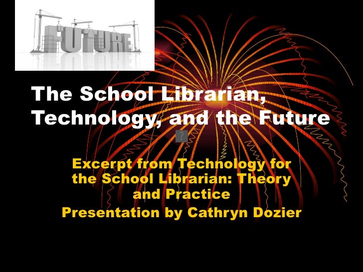 The School Librarian,Technology, and the Future   Excerpt from Technology for   the School Librarian: Theory          and ...