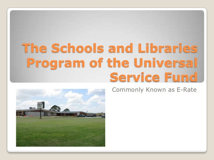 The Schools and Libraries Program of the Universal            Service Fund            Commonly Known as E-Rate