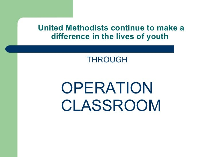 United Methodists continue to make a difference in the lives of youth <ul><li>THROUGH </li></ul><ul><li>OPERATION CLASSR...