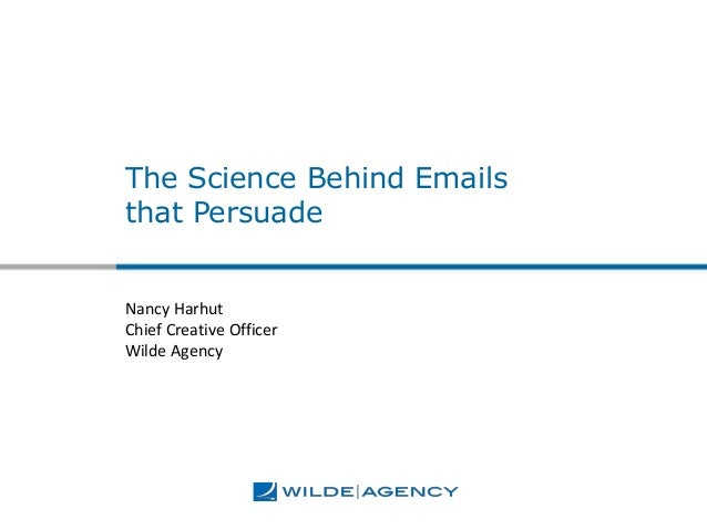 The Science Behind Emails that Persuade Nancy Harhut Chief Creative Officer Wilde Agency