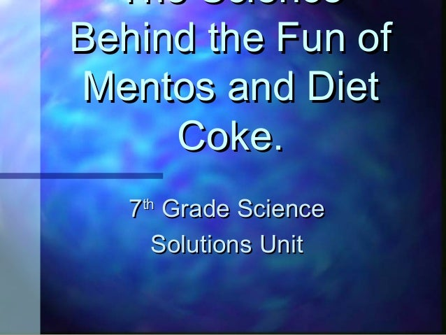 The Science Behind the Fun of Mentos and Diet Coke. 7 th  Grade Science Solutions Unit