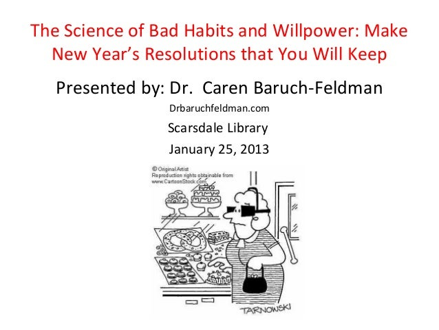 The Science of Bad Habits and Willpower: Make  New Year's Resolutions that You Will Keep   Presented by: Dr. Caren Baruch-...