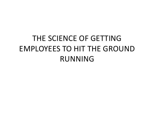 THE SCIENCE OF GETTING EMPLOYEES TO HIT THE GROUND RUNNING