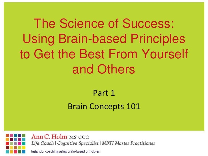 The Science of Success:Using Brain-based Principles to Get the Best From Yourself and Others<br />Part 1<br />Brain Concep...