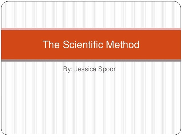 The Scientific Method    By: Jessica Spoor
