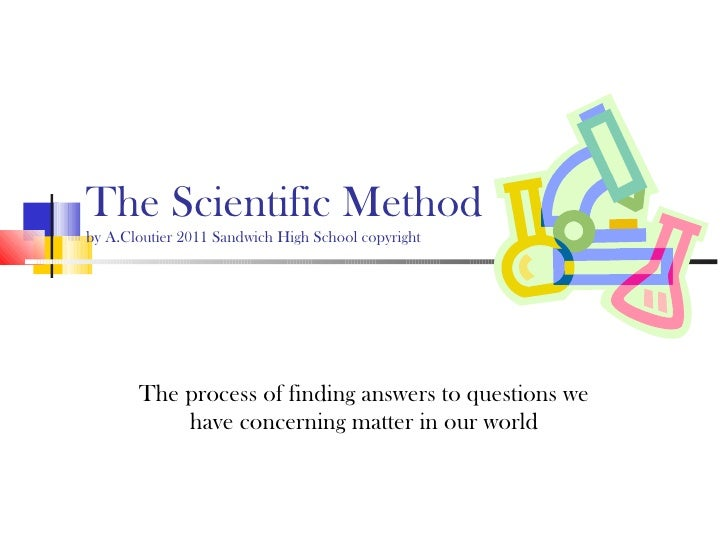 The Scientific Method by A.Cloutier 2011 Sandwich High School copyright The process of finding answers to questions we hav...