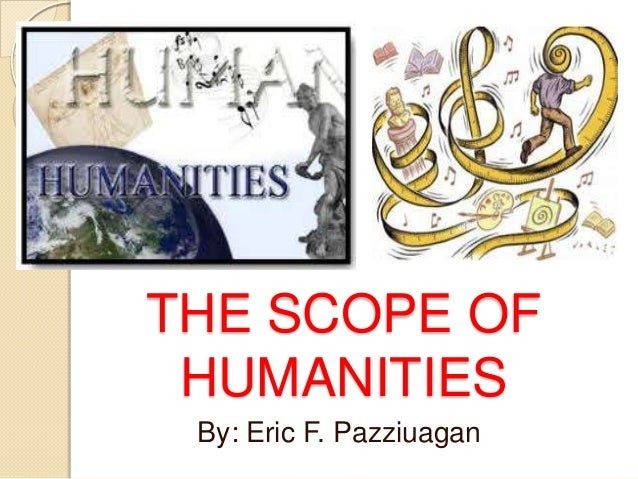 THE SCOPE OF HUMANITIES By: Eric F. Pazziuagan