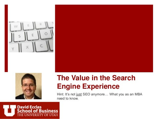 The Value in the SearchEngine ExperienceHint: It's not just SEO anymore… What you as an MBAneed to know.
