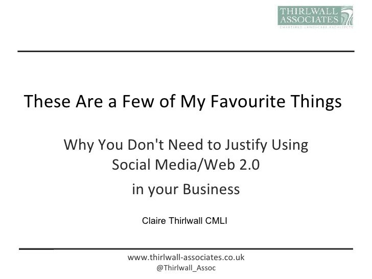 These Are a Few of My Favourite Things Why You Don't Need to Justify Using Social Media/Web 2.0 in your Business Claire Th...