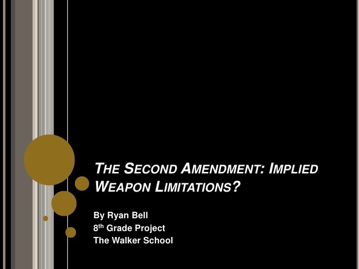 The Second Amendment: Implied Weapon Limitations?<br />By Ryan Bell<br />8th Grade Project<br />The Walker School<br />