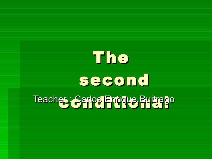 The  second conditional Teacher : Carlos Enrique Buitrago