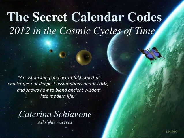 """2012 in the Cosmic Cycles of Time The Secret Calendar Codes Caterina Schiavone All rights reserved """"An astonishing and bea..."""