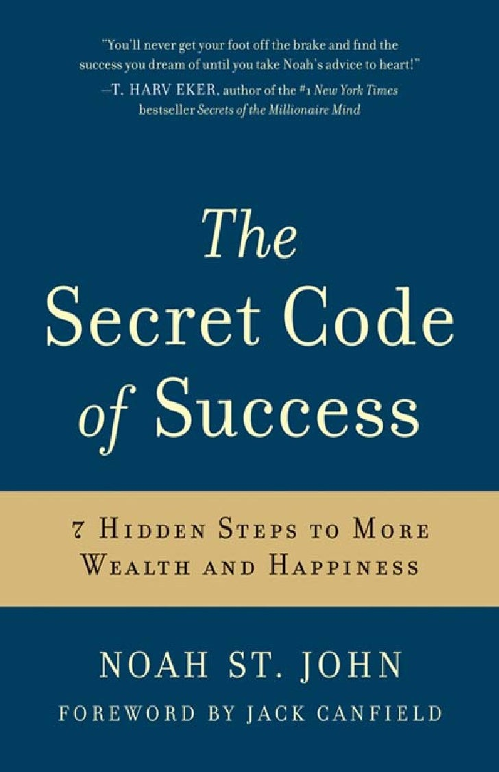 TheSecret Code         of  Success 7 HIDDEN STEPS TO MORE  WEALTH AND HAPPINESSNOA H S T. JOH N