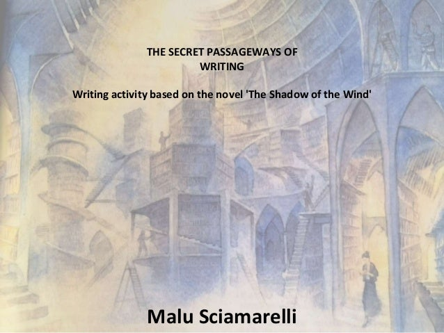 THE SECRET PASSAGEWAYS OF  WRITING  Writing activity based on the novel 'The Shadow of the Wind'  Malu Sciamarelli