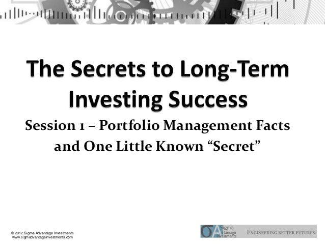 """Session 1 – Portfolio Management Facts           and One Little Known """"Secret""""© 2012 Sigma Advantage Investmentswww.sigmad..."""