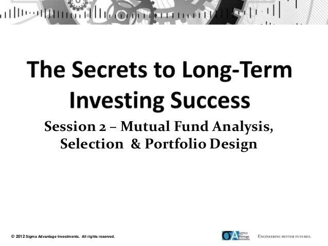 Session 2 – Mutual Fund Analysis,                   Selection & Portfolio Design© 2012 Sigma Advantage Investments. All ri...