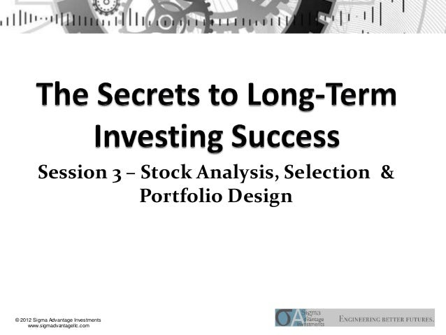 Session 3 – Stock Analysis, Selection &                    Portfolio Design© 2012 Sigma Advantage Investments     www.sigm...
