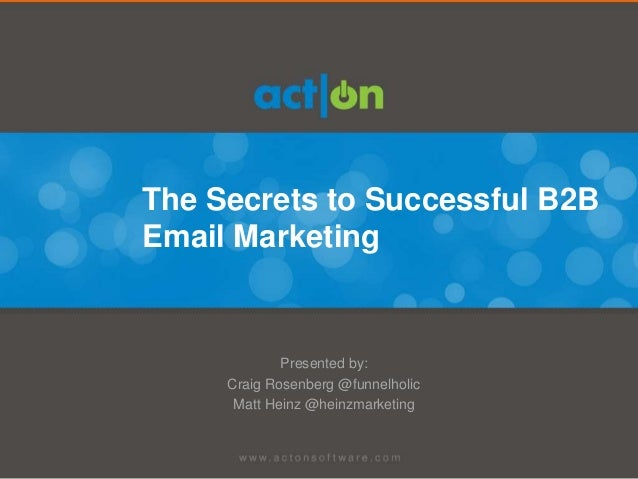 The Secrets to Successful B2BEmail Marketing             Presented by:     Craig Rosenberg @funnelholic      Matt Heinz @h...