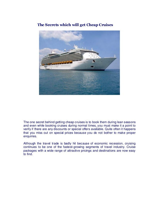 The Secrets which will get Cheap Cruises The one secret behind getting cheap cruises is to book them during lean seasons a...