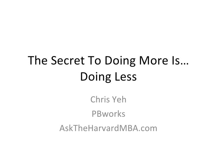 The Secret To Doing More Is… Doing Less Chris Yeh PBworks AskTheHarvardMBA.com