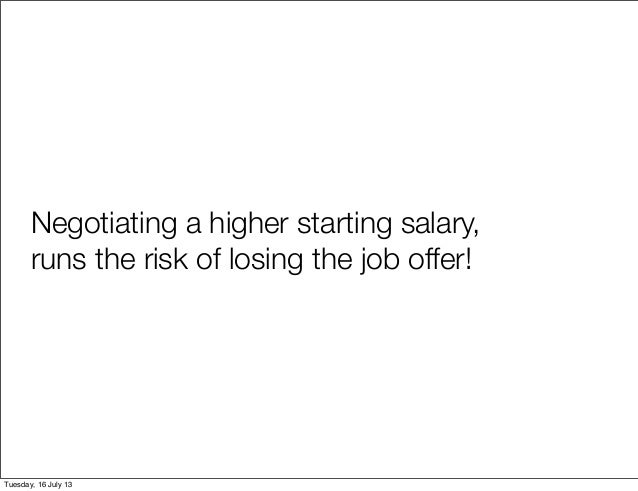 The key to success is Tuesday Negotiating a higher starting salary, runs the risk of losing the job offer!