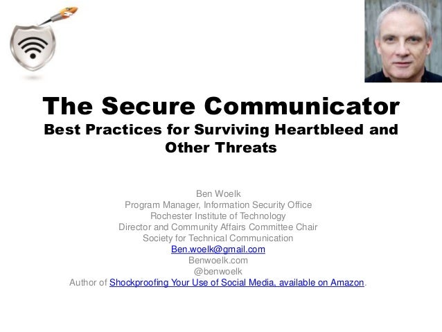 The Secure Communicator  Best Practices for Surviving Heartbleed and  Other Threats  Ben Woelk  Program Manager, Informati...